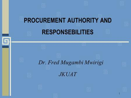 1 PROCUREMENT AUTHORITY AND RESPONSEBILITIES Dr. Fred Mugambi Mwirigi JKUAT.