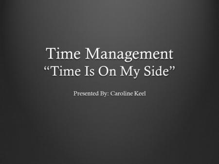 "Time Management ""Time Is On My Side"" Presented By: Caroline Keel."
