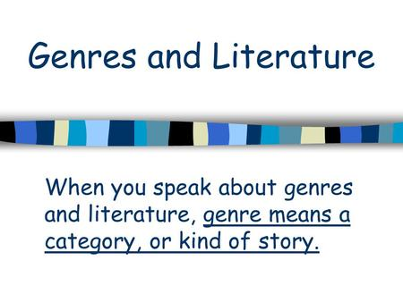 Genres and Literature When you speak about genres and literature, genre means a category, or kind of story.