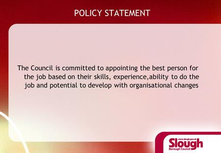 POLICY STATEMENT The Council is committed to appointing the best person for the job based on their skills, experience,ability to do the job and potential.
