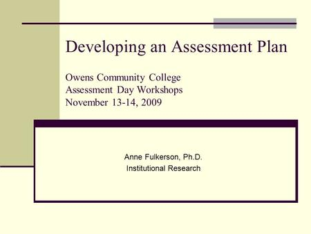 Developing an Assessment Plan Owens Community College Assessment Day Workshops November 13-14, 2009 Anne Fulkerson, Ph.D. Institutional Research.