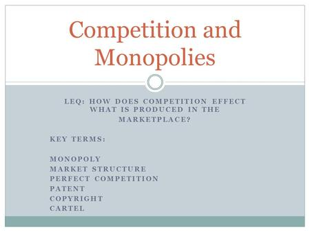 LEQ: HOW DOES COMPETITION EFFECT WHAT IS PRODUCED IN THE MARKETPLACE? KEY TERMS: MONOPOLY MARKET STRUCTURE PERFECT COMPETITION PATENT COPYRIGHT CARTEL.