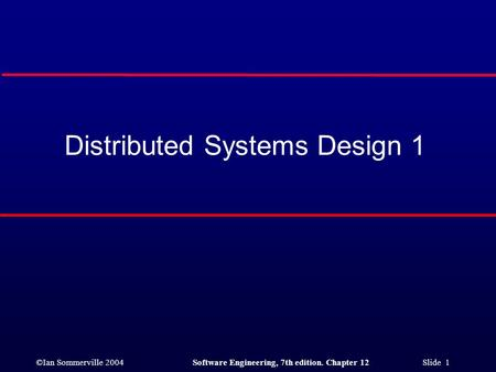 ©Ian Sommerville 2004Software Engineering, 7th edition. Chapter 12 Slide 1 Distributed Systems Design 1.