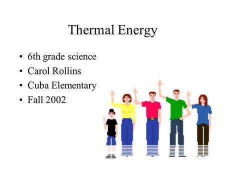 Thermal Energy 6th grade science Carol Rollins Cuba Elementary Fall 2002.