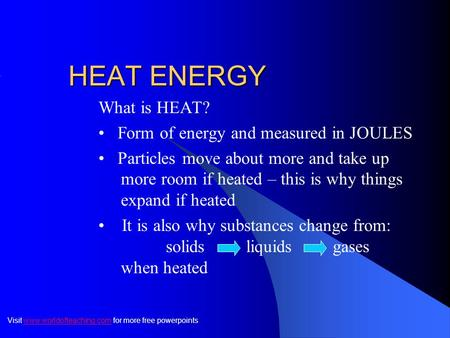 HEAT ENERGY What is HEAT? Form of energy and measured in JOULES Particles move about more and take up more room if heated – this is why things expand.