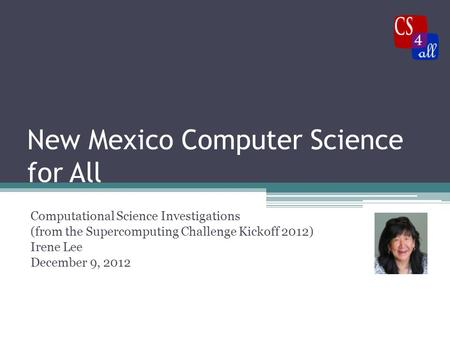 New Mexico Computer Science for All Computational Science Investigations (from the Supercomputing Challenge Kickoff 2012) Irene Lee December 9, 2012.