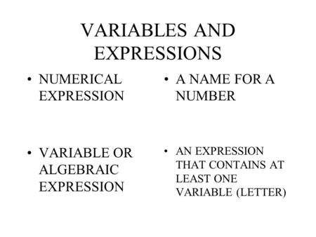 VARIABLES AND EXPRESSIONS NUMERICAL EXPRESSION A NAME FOR A NUMBER VARIABLE OR ALGEBRAIC EXPRESSION AN EXPRESSION THAT CONTAINS AT LEAST ONE VARIABLE.