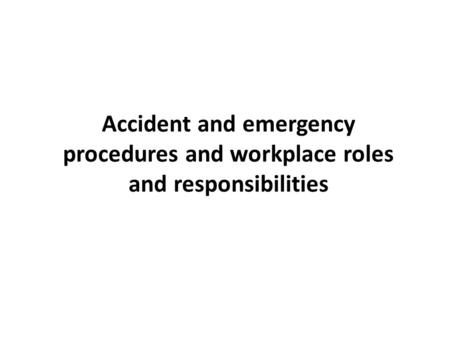 Accident and emergency procedures and workplace roles and responsibilities.
