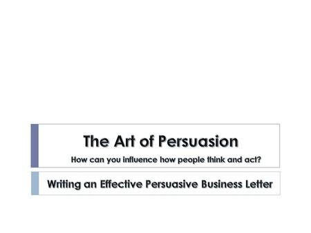 The Art of Persuasion Writing an Effective Persuasive Business Letter