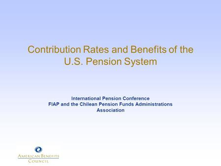 Contribution Rates and Benefits of the U.S. Pension System International Pension Conference FIAP and the Chilean Pension Funds Administrations Association.