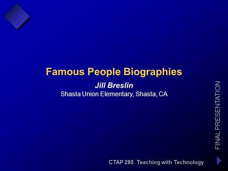 CTAP 295 Teaching with Technology FINAL PRESENTATION Jill Breslin Famous People Biographies Shasta Union Elementary, Shasta, CA.