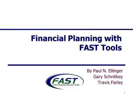 1 Financial Planning with FAST Tools By Paul N. Ellinger Gary Schnitkey Travis Farley.