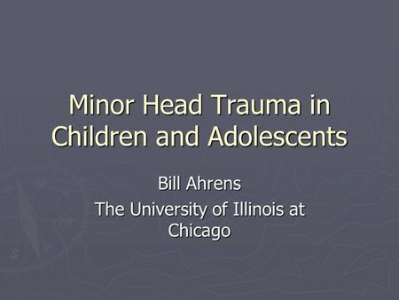 Minor Head Trauma in Children and Adolescents Bill Ahrens The University of Illinois at Chicago.