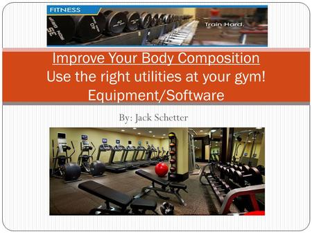 By: Jack Schetter Improve Your Body Composition Use the right utilities at your gym! Equipment/Software.