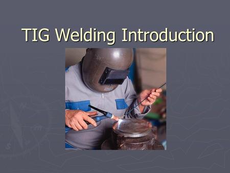 TIG Welding Introduction. 2 Outline ► Background/Advantages & Disadvantages Background ► Safety Safety ► Preparation for TIG Welding Preparation for TIG.