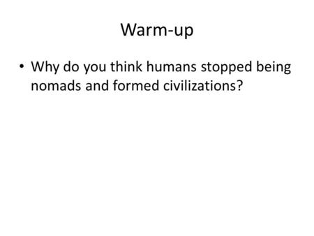 Warm-up Why do you think humans stopped being nomads and formed civilizations?