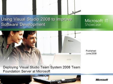 Deploying Visual Studio Team System 2008 Team Foundation Server at Microsoft Published: June 2008 Using Visual Studio 2008 to Improve Software Development.