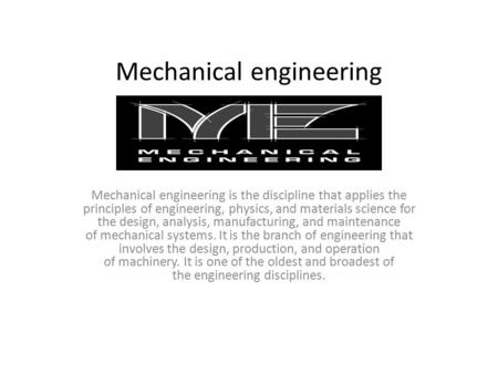 Mechanical engineering Mechanical engineering is the discipline that applies the principles of engineering, physics, and materials science for the design,