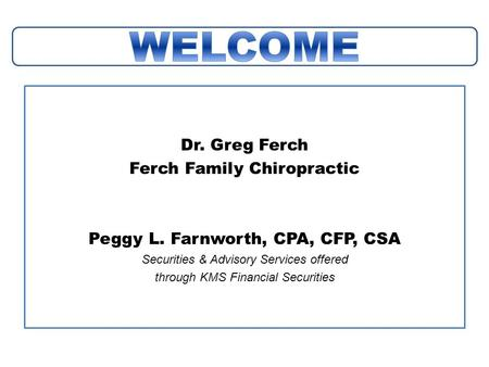 Dr. Greg Ferch Ferch Family Chiropractic Peggy L. Farnworth, CPA, CFP, CSA Securities & Advisory Services offered through KMS Financial Securities.