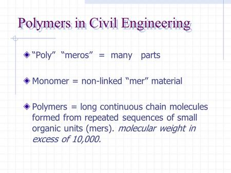 "Polymers in Civil Engineering ""Poly"" ""meros"" = many parts Monomer = non-linked ""mer"" material Polymers = long continuous chain molecules formed from repeated."