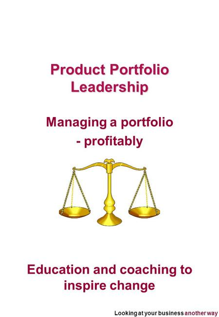 Looking at your business another way Education and coaching to inspire change Product Portfolio Leadership Managing a portfolio - profitably.