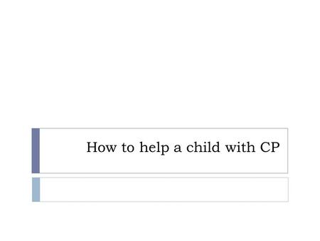 How to help a child with CP. EARLY SIGNS OF CP At birth a baby with cerebral palsy is often limp and floppy, or may even seem normal. Baby may or may.