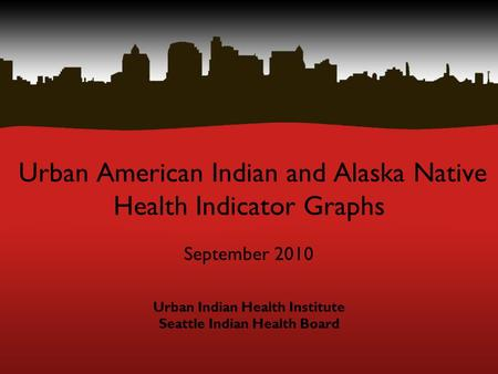 Urban American Indian and Alaska Native Health Indicator Graphs September 2010 Urban Indian Health Institute Seattle Indian Health Board.