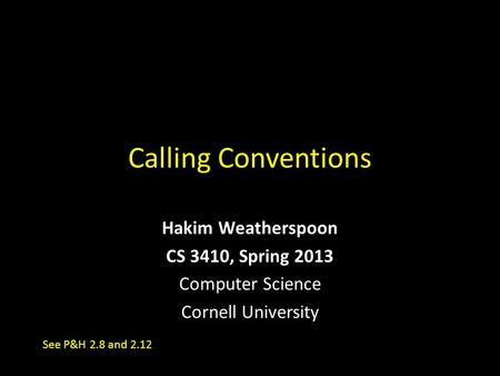 Calling Conventions Hakim Weatherspoon CS 3410, Spring 2013 Computer Science Cornell University See P&H 2.8 and 2.12.