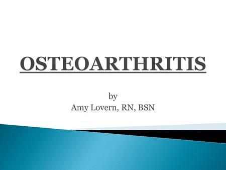 "By Amy Lovern, RN, BSN.  Osteoarthritis (OA) is one of the oldest and most common forms of arthritis.  Known as the ""wear and tear"" kind of arthritis."