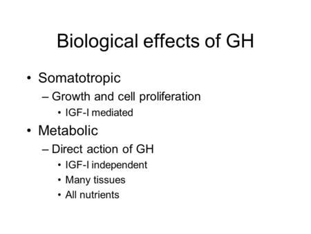 Biological effects of GH Somatotropic –Growth and cell proliferation IGF-I mediated Metabolic –Direct action of GH IGF-I independent Many tissues All nutrients.