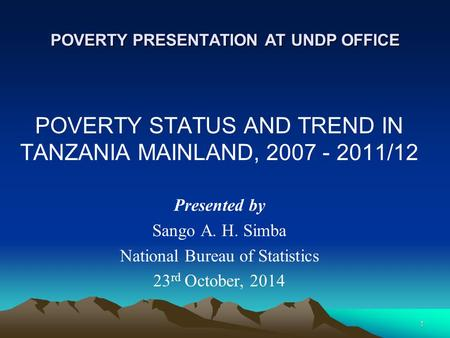 POVERTY PRESENTATION AT UNDP OFFICE POVERTY STATUS AND TREND IN TANZANIA MAINLAND, 2007 - 2011/12 Presented by Sango A. H. Simba National Bureau of Statistics.