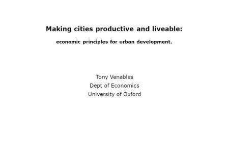 Making cities productive and liveable: economic principles for urban development. Tony Venables Dept of Economics University of Oxford.