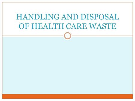 HANDLING AND DISPOSAL OF HEALTH CARE WASTE. OBJECTIVES At the end of this course, the student should be able to Define medical waste Discuss the various.