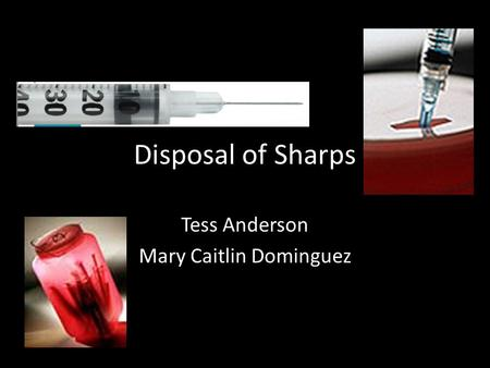 Disposal of Sharps Tess Anderson Mary Caitlin Dominguez.