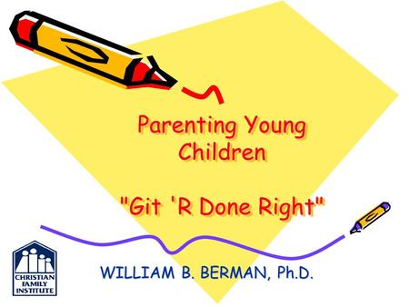 Parenting Young Children Git 'R Done Right WILLIAM B. BERMAN, Ph.D.