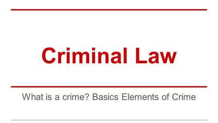 Criminal Law What is a crime? Basics Elements of Crime.