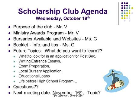 """Pride on the Hill"" Scholarship Club Agenda Wednesday, October 19 th Purpose of the club - Mr. V Ministry Awards Program - Mr. V Bursaries Available and."
