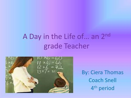 A Day in the Life of… an 2 nd grade Teacher By: Ciera Thomas Coach Snell 4 th period.
