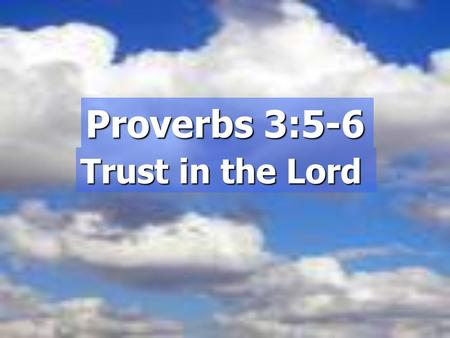 "Proverbs 3:5-6 Trust in the Lord. Introduction:  ""Trust yourself""  ""Believe in yourself""  ""Find your own strength""  ""Develop self-sufficiency"""