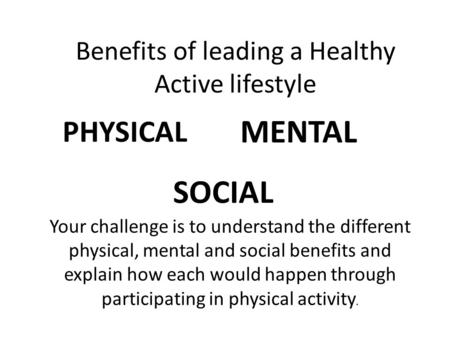 Benefits of leading a Healthy Active lifestyle PHYSICAL MENTAL SOCIAL Your challenge is to understand the different physical, mental and social benefits.
