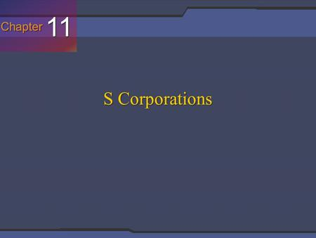 Chapter 11 S Corporations. In General Slide 7-3 S Corporations [IRC §1363(a)] For federal income tax purposes, S corporations are tax reporting entities.