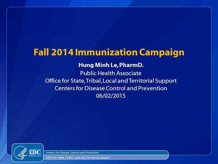 Fall 2014 Immunization Campaign Hung Minh Le, PharmD. Public Health Associate Office for State, Tribal, Local and Territorial Support Centers for Disease.