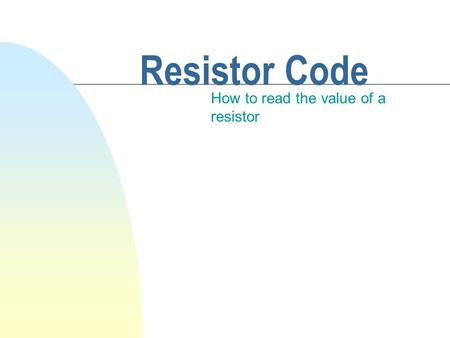 Resistor Code How to read the value of a resistor.