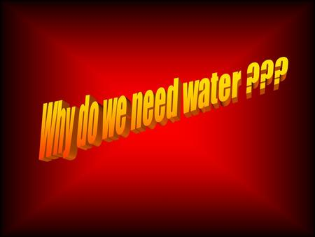 Why do we need water? Water is probably the most important resource on Earth.We need water to grow and to stay alive. In fact, we could only live for.