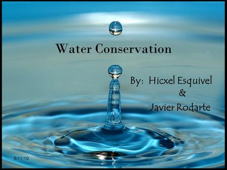 5/11/10 Water Conservation By: Hicxel Esquivel & Javier Rodarte.