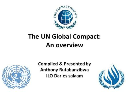 The UN Global Compact: An overview Compiled & Presented by Anthony Rutabanzibwa ILO Dar es salaam.