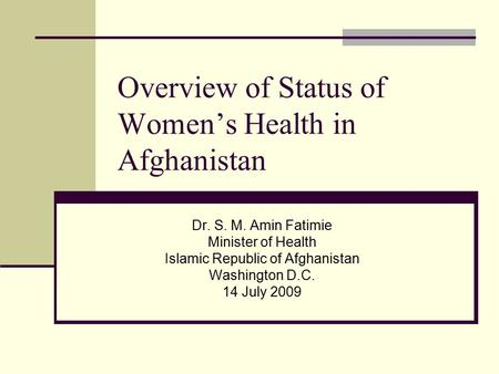 Overview of Status of Women's Health in Afghanistan Dr. S. M. Amin Fatimie Minister of Health Islamic Republic of Afghanistan Washington D.C. 14 July 2009.