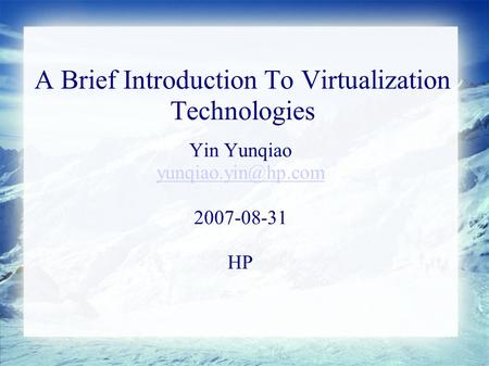 A Brief Introduction To Virtualization Technologies Yin Yunqiao 2007-08-31 HP.
