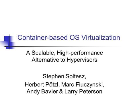 Container-based OS Virtualization A Scalable, High-performance Alternative to Hypervisors Stephen Soltesz, Herbert Pötzl, Marc Fiuczynski, Andy Bavier.