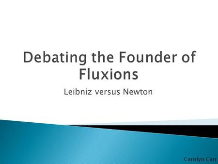 Leibniz versus Newton Fluxions Carolyn Carr.  Theories  Newtonian mechanics  Universal gravitation  Calculus  Optics and Color theory Founded Fluxions.